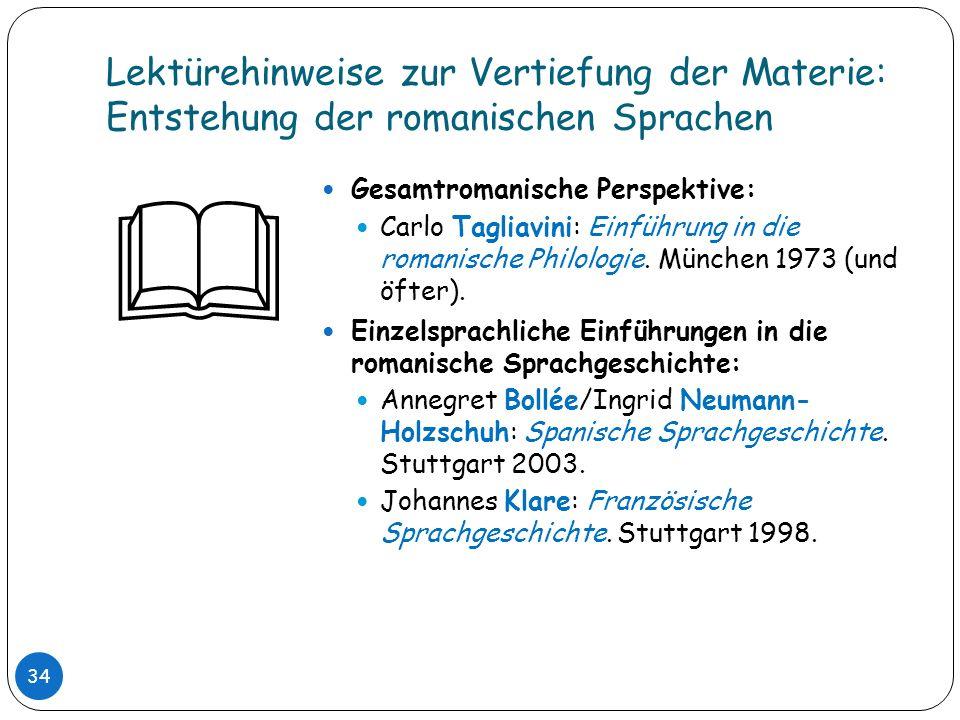 Lektürehinweise zur Vertiefung der Materie: Entstehung der romanischen Sprachen 34 Gesamtromanische Perspektive: Carlo Tagliavini: Einführung in die r