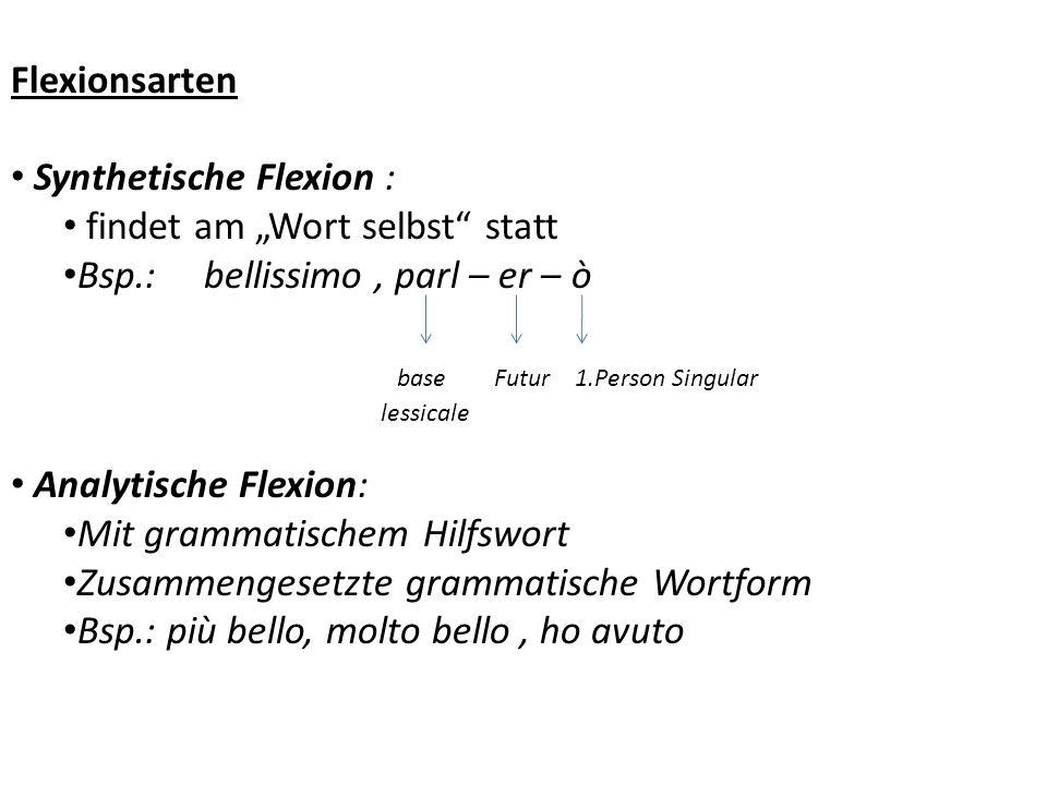 Flexionsarten Synthetische Flexion : findet am Wort selbst statt Bsp.: bellissimo, parl – er – ò base Futur 1.Person Singular lessicale Analytische Fl