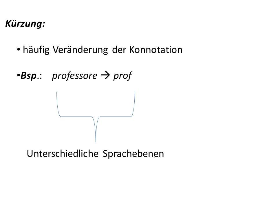 Kürzung: häufig Veränderung der Konnotation Bsp.: professore prof Unterschiedliche Sprachebenen