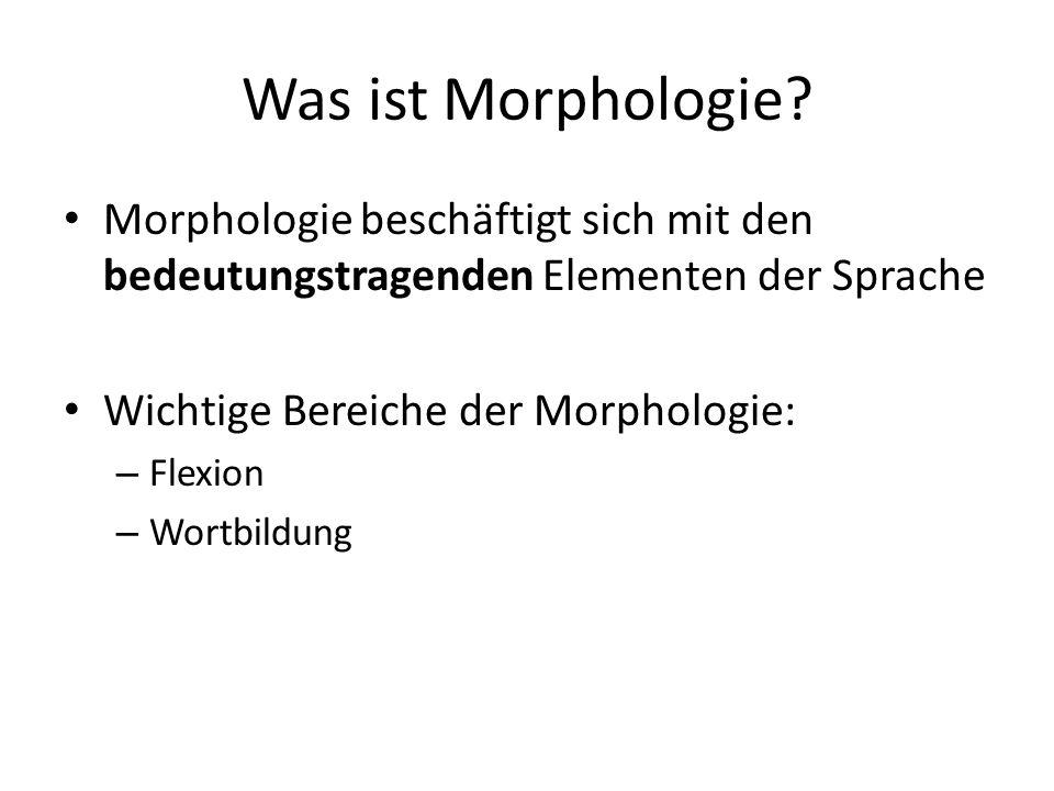 Was ist Morphologie? Morphologie beschäftigt sich mit den bedeutungstragenden Elementen der Sprache Wichtige Bereiche der Morphologie: – Flexion – Wor