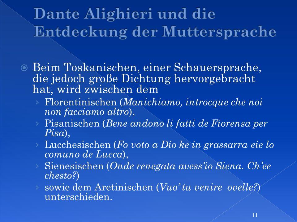 Beim Toskanischen, einer Schauersprache, die jedoch große Dichtung hervorgebracht hat, wird zwischen dem Florentinischen ( Manichiamo, introcque che n
