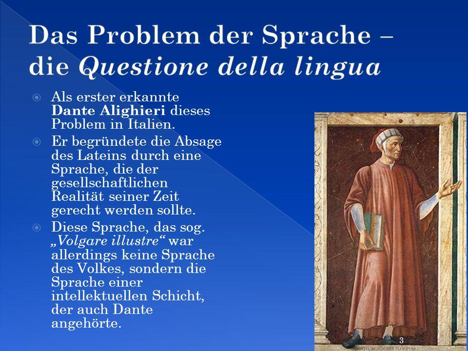 Als erster erkannte Dante Alighieri dieses Problem in Italien. Er begründete die Absage des Lateins durch eine Sprache, die der gesellschaftlichen Rea