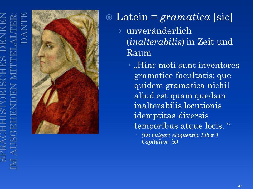 Latein = gramatica [sic] unveränderlich ( inalterabilis ) in Zeit und Raum Hinc moti sunt inventores gramatice facultatis; que quidem gramatica nichil