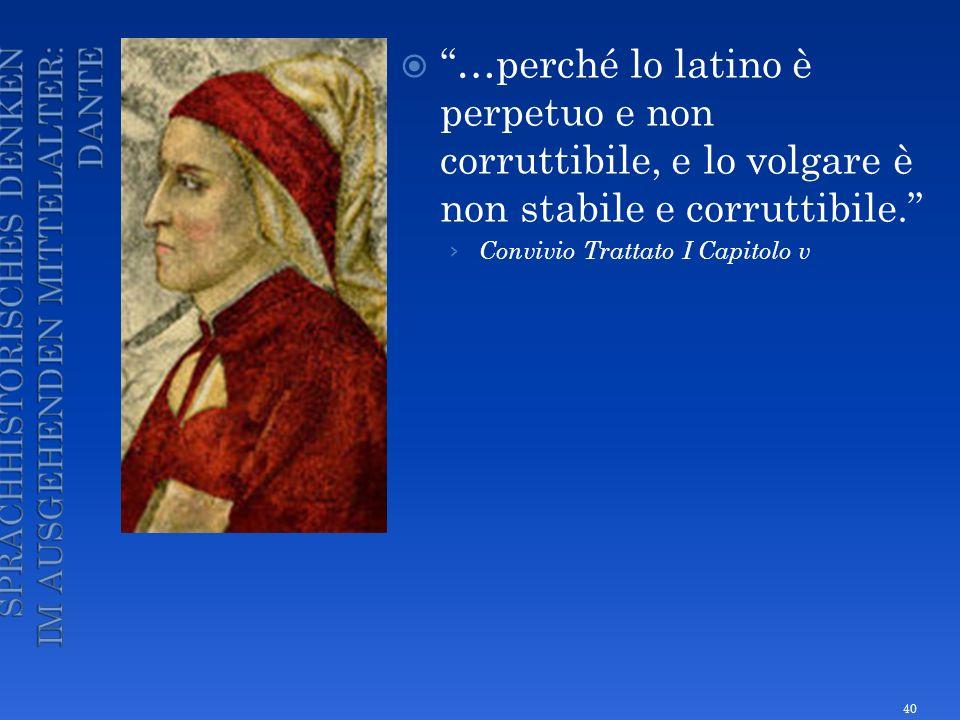 …perché lo latino è perpetuo e non corruttibile, e lo volgare è non stabile e corruttibile. Convivio Trattato I Capitolo v 40