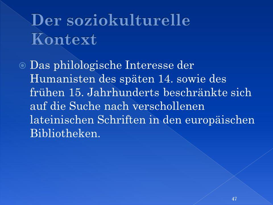 Das philologische Interesse der Humanisten des späten 14. sowie des frühen 15. Jahrhunderts beschränkte sich auf die Suche nach verschollenen lateinis
