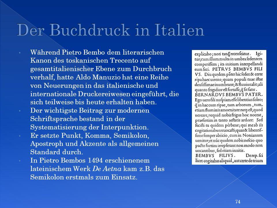 Während Pietro Bembo dem literarischen Kanon des toskanischen Trecento auf gesamtitalienischer Ebene zum Durchbruch verhalf, hatte Aldo Manuzio hat ei