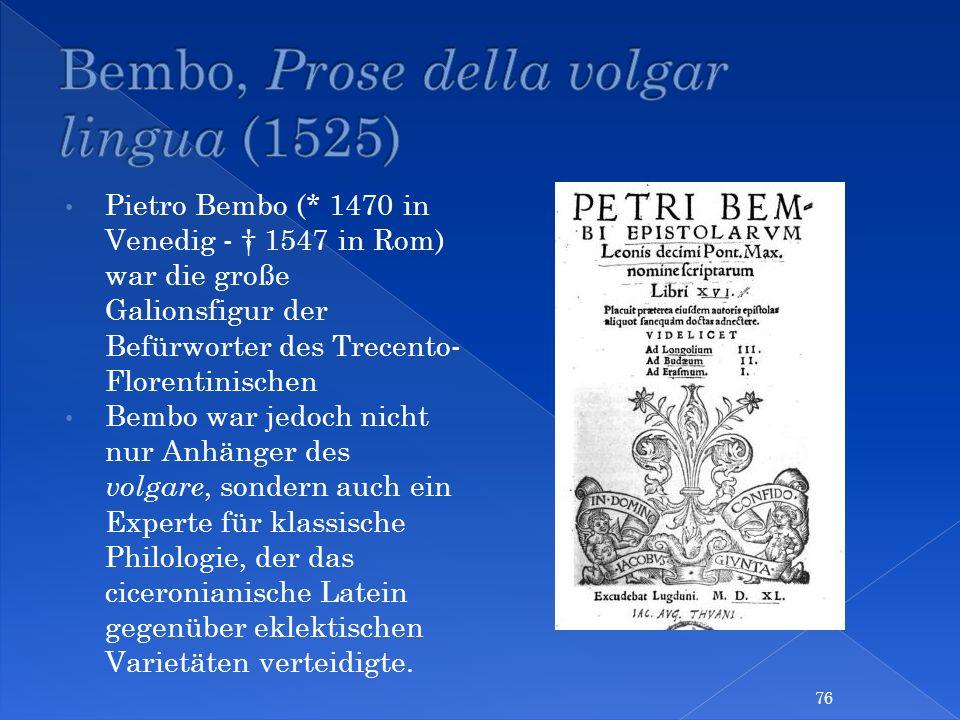 Pietro Bembo (* 1470 in Venedig - 1547 in Rom) war die große Galionsfigur der Befürworter des Trecento- Florentinischen Bembo war jedoch nicht nur Anh