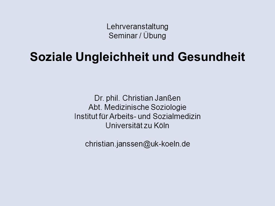 Lehrveranstaltung Seminar / Übung Soziale Ungleichheit und Gesundheit Dr. phil. Christian Janßen Abt. Medizinische Soziologie Institut für Arbeits- un