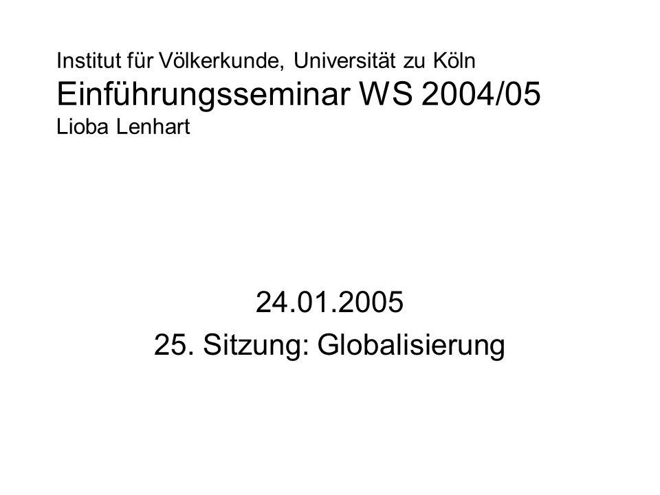 Institut für Völkerkunde, Universität zu Köln Einführungsseminar WS 2004/05 Lioba Lenhart 24.01.2005 25. Sitzung: Globalisierung