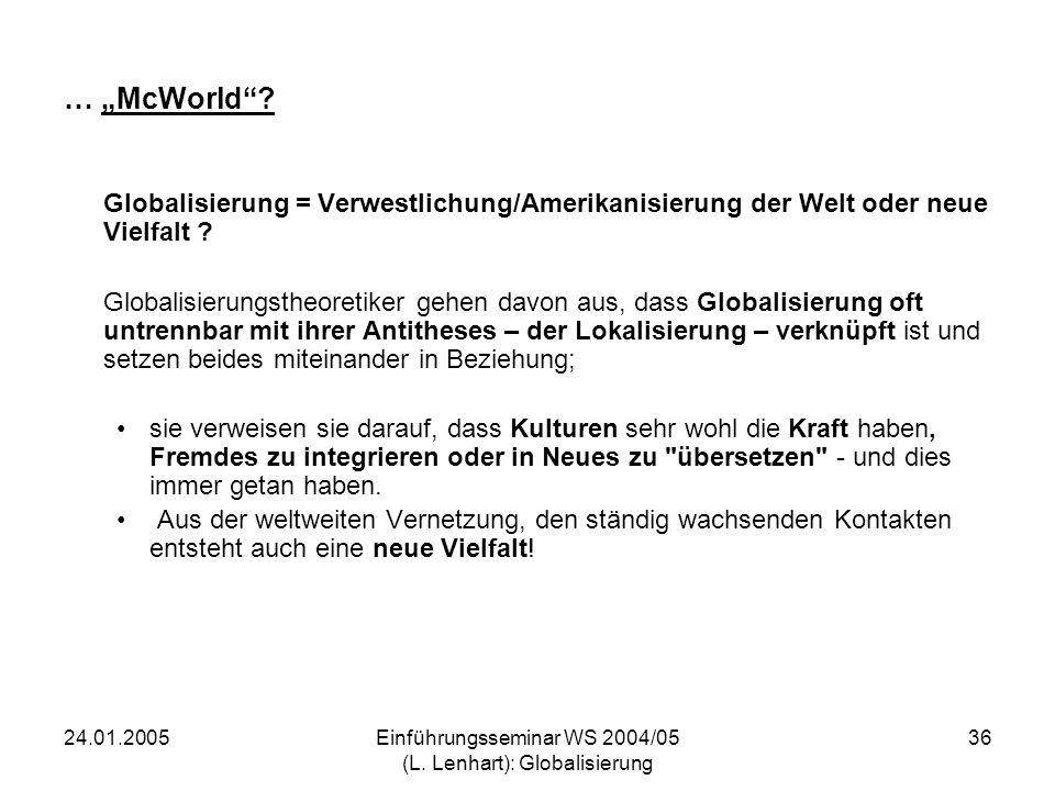 24.01.2005Einführungsseminar WS 2004/05 (L. Lenhart): Globalisierung 36 … McWorld? Globalisierung = Verwestlichung/Amerikanisierung der Welt oder neue