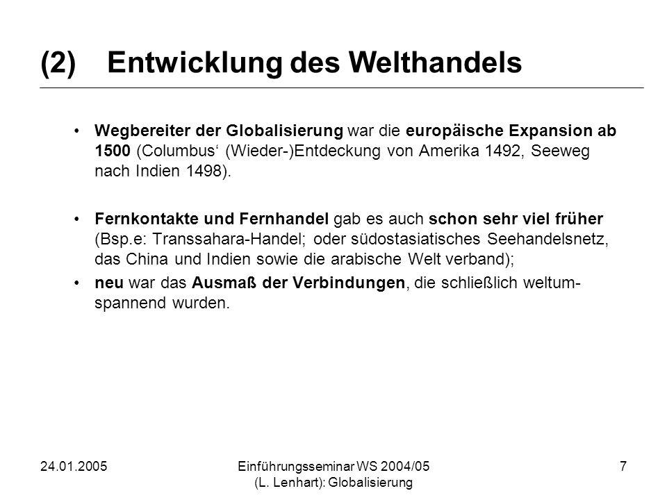24.01.2005Einführungsseminar WS 2004/05 (L. Lenhart): Globalisierung 7 (2)Entwicklung des Welthandels Wegbereiter der Globalisierung war die europäisc
