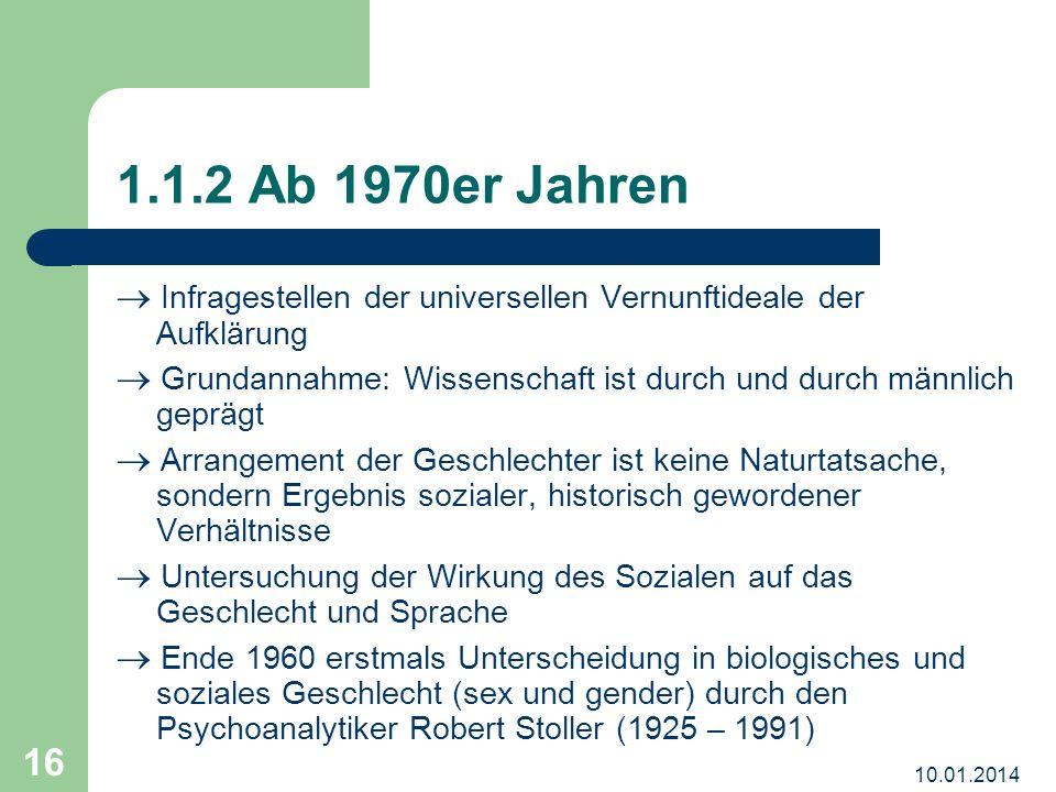 10.01.2014 16 1.1.2 Ab 1970er Jahren Infragestellen der universellen Vernunftideale der Aufklärung Grundannahme: Wissenschaft ist durch und durch männ