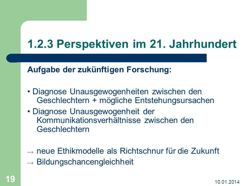 10.01.2014 19 1.2.3 Perspektiven im 21. Jahrhundert Aufgabe der zukünftigen Forschung: Diagnose Unausgewogenheiten zwischen den Geschlechtern + möglic