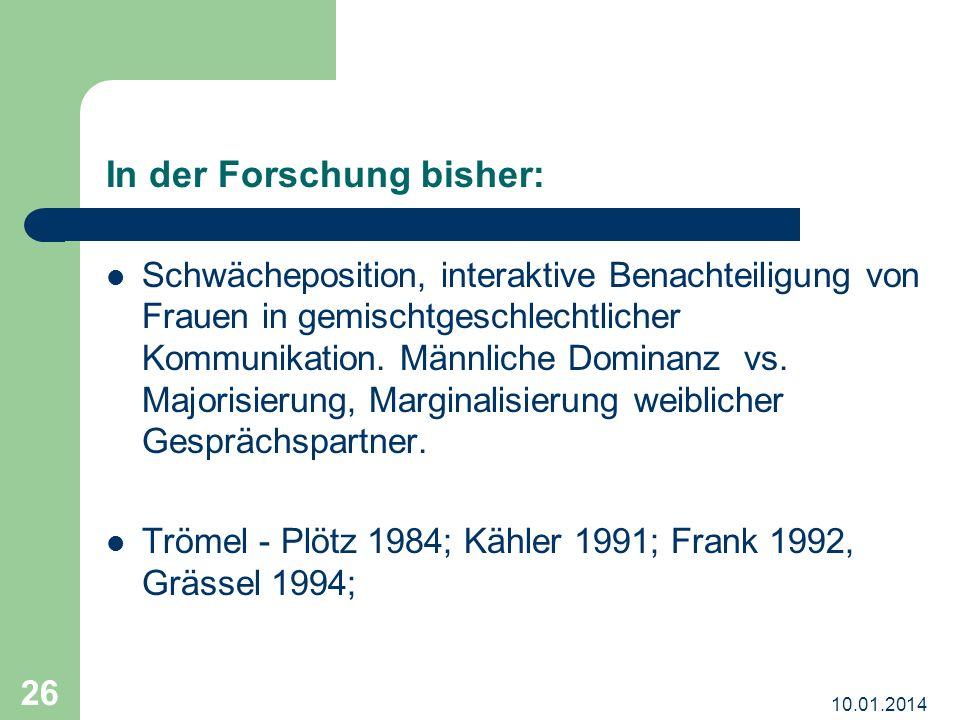 10.01.2014 26 In der Forschung bisher: Schwächeposition, interaktive Benachteiligung von Frauen in gemischtgeschlechtlicher Kommunikation.