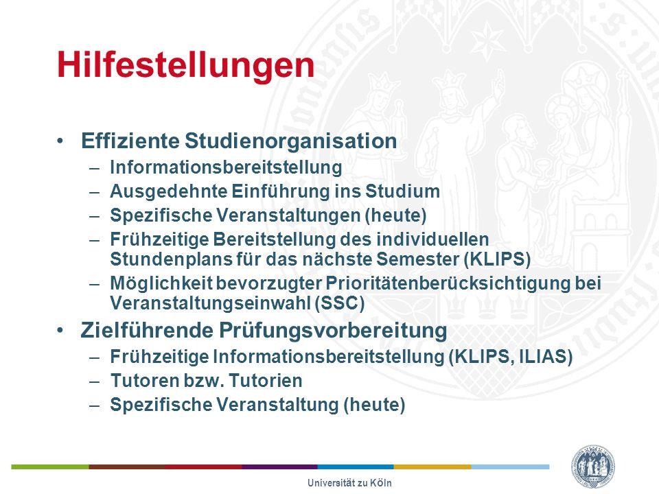 Universität zu Köln Hilfestellungen Effiziente Studienorganisation –Informationsbereitstellung –Ausgedehnte Einführung ins Studium –Spezifische Veranstaltungen (heute) –Frühzeitige Bereitstellung des individuellen Stundenplans für das nächste Semester (KLIPS) –Möglichkeit bevorzugter Prioritätenberücksichtigung bei Veranstaltungseinwahl (SSC) Zielführende Prüfungsvorbereitung –Frühzeitige Informationsbereitstellung (KLIPS, ILIAS) –Tutoren bzw.