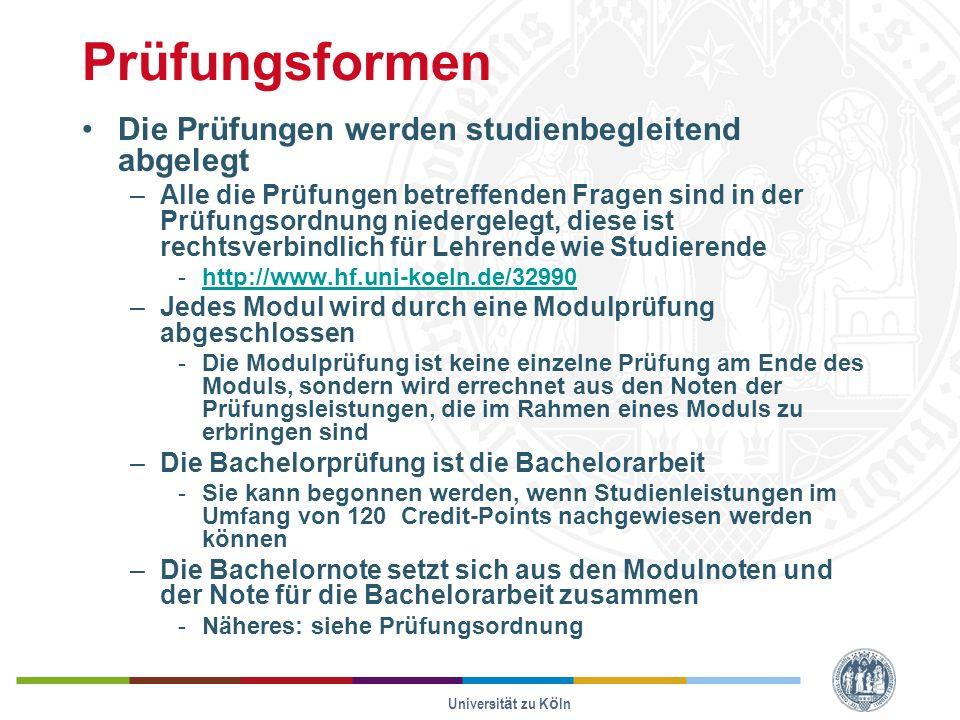 Universität zu Köln Prüfungsformen Die Prüfungen werden studienbegleitend abgelegt –Alle die Prüfungen betreffenden Fragen sind in der Prüfungsordnung niedergelegt, diese ist rechtsverbindlich für Lehrende wie Studierende -http://www.hf.uni-koeln.de/32990http://www.hf.uni-koeln.de/32990 –Jedes Modul wird durch eine Modulprüfung abgeschlossen -Die Modulprüfung ist keine einzelne Prüfung am Ende des Moduls, sondern wird errechnet aus den Noten der Prüfungsleistungen, die im Rahmen eines Moduls zu erbringen sind –Die Bachelorprüfung ist die Bachelorarbeit -Sie kann begonnen werden, wenn Studienleistungen im Umfang von 120 Credit-Points nachgewiesen werden können –Die Bachelornote setzt sich aus den Modulnoten und der Note für die Bachelorarbeit zusammen -Näheres: siehe Prüfungsordnung