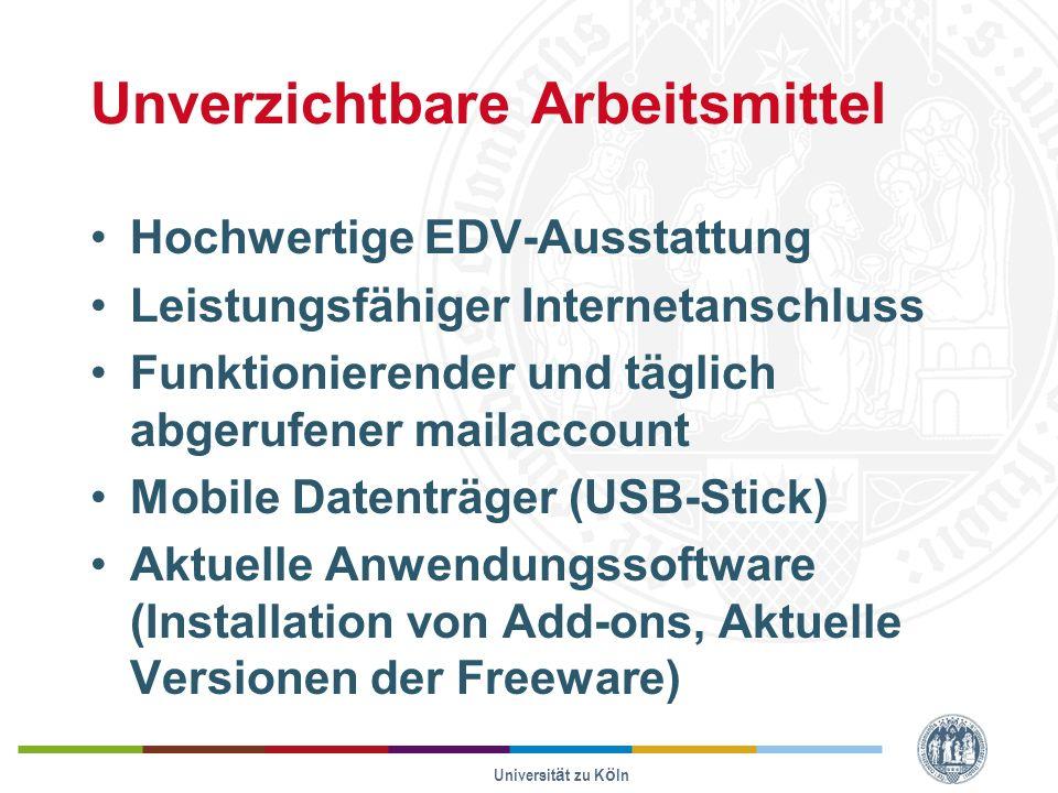 Universität zu Köln Unverzichtbare Arbeitsmittel Hochwertige EDV-Ausstattung Leistungsfähiger Internetanschluss Funktionierender und täglich abgerufener mailaccount Mobile Datenträger (USB-Stick) Aktuelle Anwendungssoftware (Installation von Add-ons, Aktuelle Versionen der Freeware)