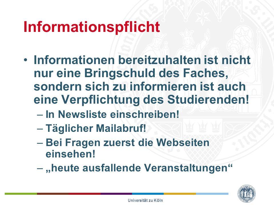 Universität zu Köln Informationspflicht Informationen bereitzuhalten ist nicht nur eine Bringschuld des Faches, sondern sich zu informieren ist auch eine Verpflichtung des Studierenden.
