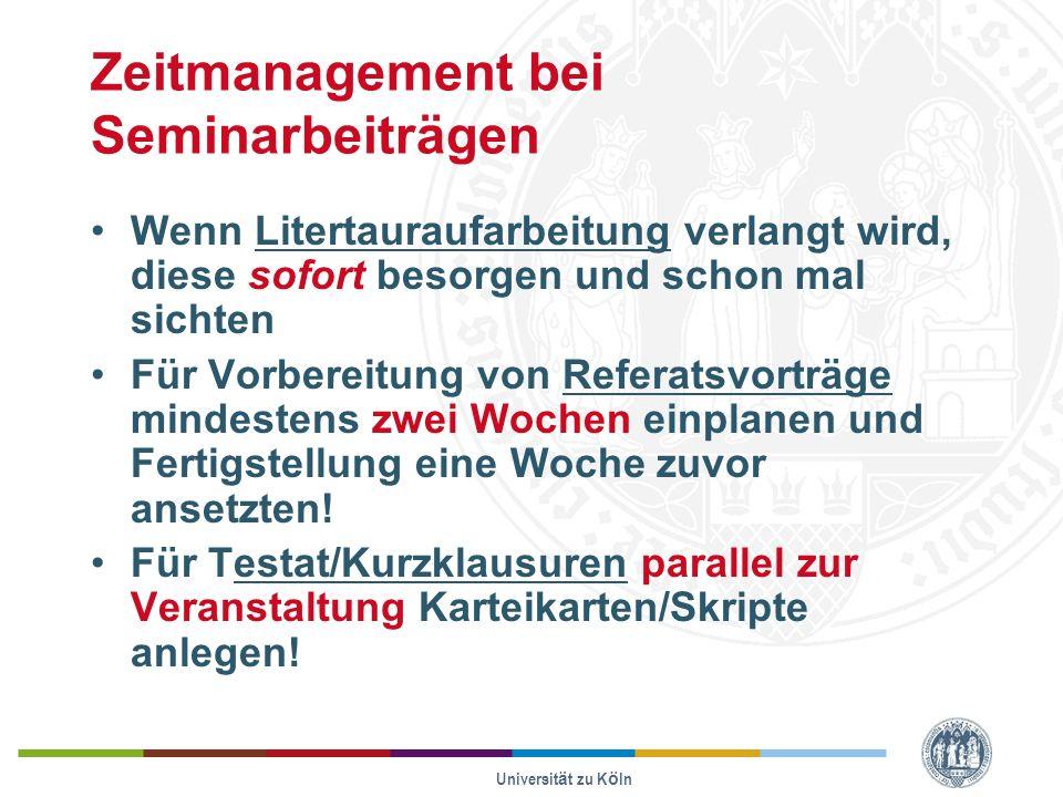 Universität zu Köln Zeitmanagement bei Seminarbeiträgen Wenn Litertauraufarbeitung verlangt wird, diese sofort besorgen und schon mal sichten Für Vorbereitung von Referatsvorträge mindestens zwei Wochen einplanen und Fertigstellung eine Woche zuvor ansetzten.
