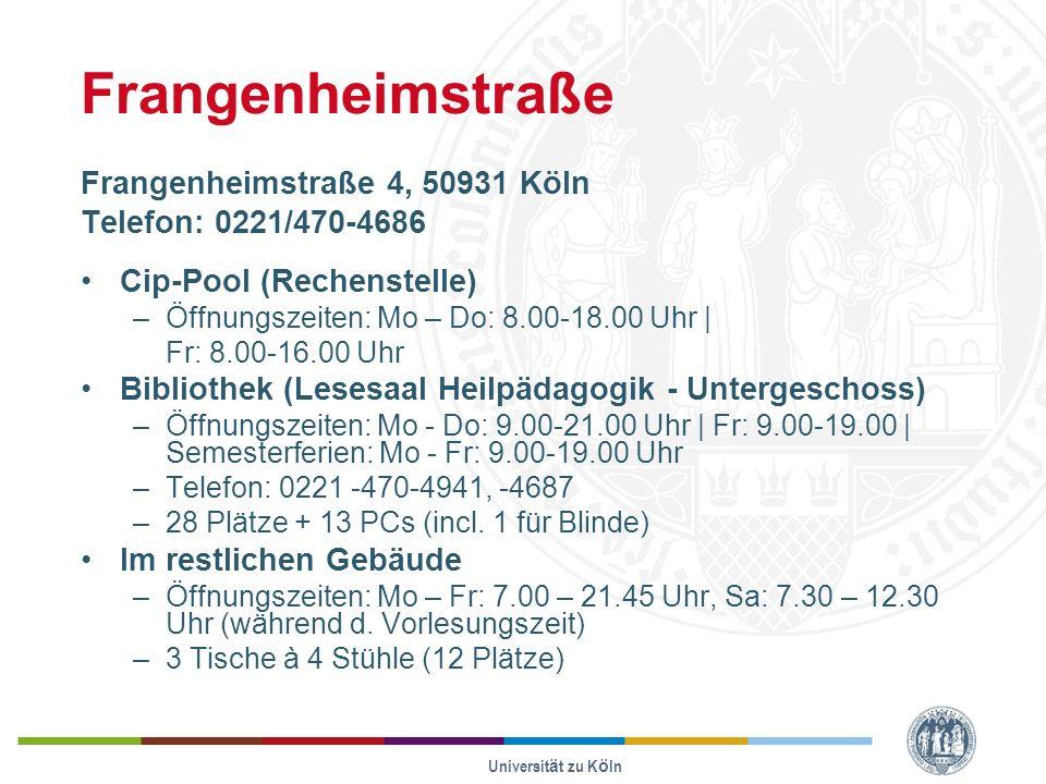 Universität zu Köln Frangenheimstraße Frangenheimstraße 4, 50931 Köln Telefon: 0221/470-4686 Cip-Pool (Rechenstelle) –Öffnungszeiten: Mo – Do: 8.00-18.00 Uhr | Fr: 8.00-16.00 Uhr Bibliothek (Lesesaal Heilpädagogik - Untergeschoss) –Öffnungszeiten: Mo - Do: 9.00-21.00 Uhr | Fr: 9.00-19.00 | Semesterferien: Mo - Fr: 9.00-19.00 Uhr –Telefon: 0221 -470-4941, -4687 –28 Plätze + 13 PCs (incl.