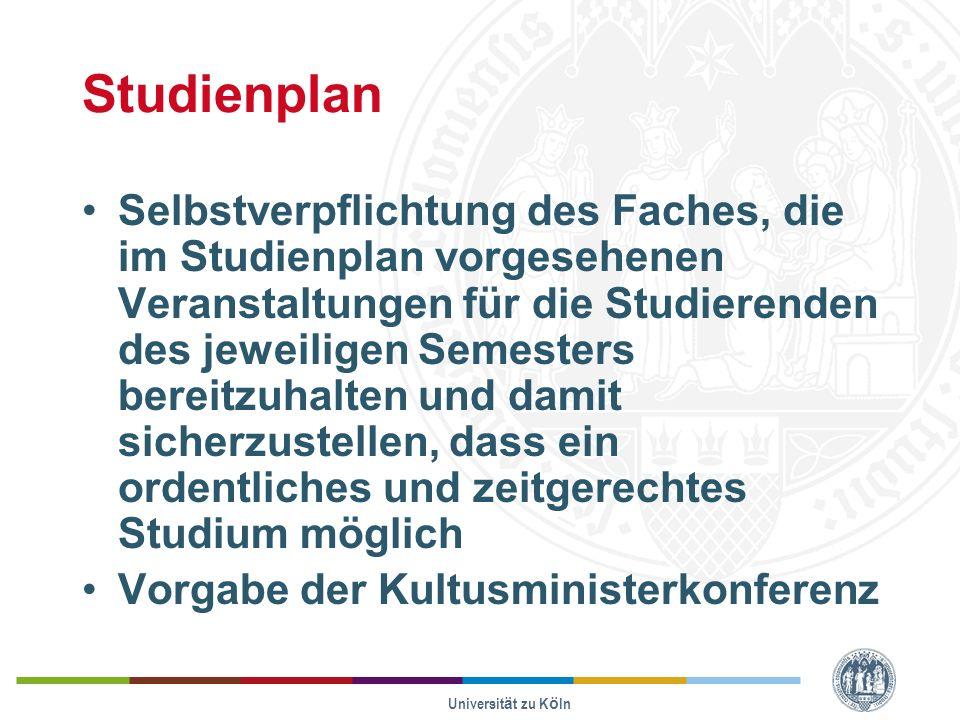 Universität zu Köln Studienplan Selbstverpflichtung des Faches, die im Studienplan vorgesehenen Veranstaltungen für die Studierenden des jeweiligen Semesters bereitzuhalten und damit sicherzustellen, dass ein ordentliches und zeitgerechtes Studium möglich Vorgabe der Kultusministerkonferenz
