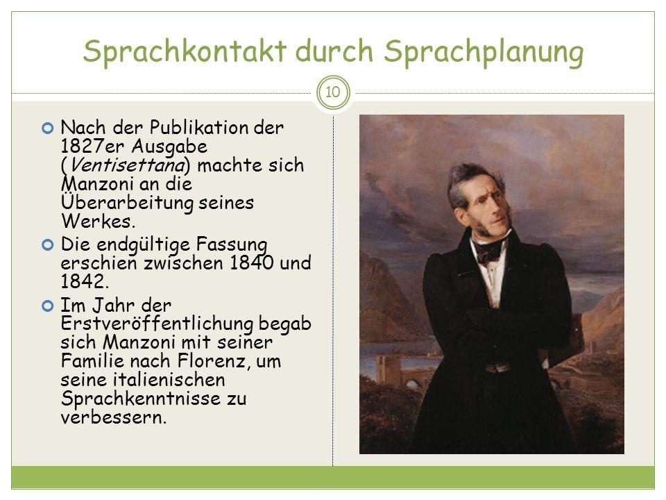 Sprachkontakt durch Sprachplanung 10 Nach der Publikation der 1827er Ausgabe (Ventisettana) machte sich Manzoni an die Überarbeitung seines Werkes. Di