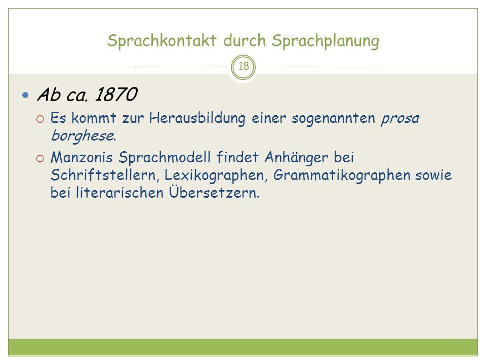 Sprachkontakt durch Sprachplanung 18 Ab ca. 1870 Es kommt zur Herausbildung einer sogenannten prosa borghese. Manzonis Sprachmodell findet Anhänger be