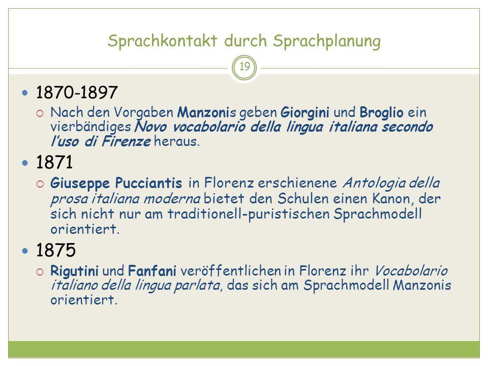 Sprachkontakt durch Sprachplanung 19 1870-1897 Nach den Vorgaben Manzonis geben Giorgini und Broglio ein vierbändiges Novo vocabolario della lingua it