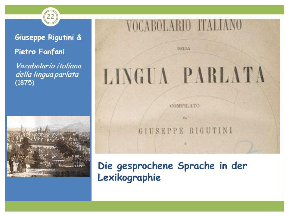 22 Die gesprochene Sprache in der Lexikographie Giuseppe Rigutini & Pietro Fanfani Vocabolario italiano della lingua parlata (1875)