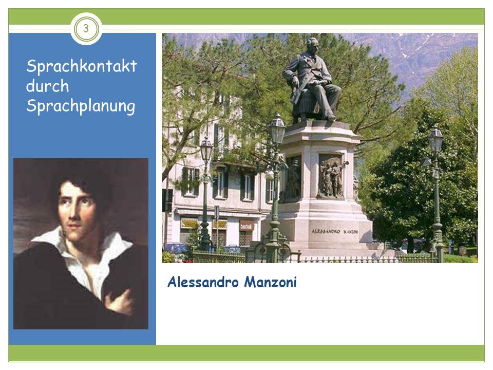 Sprachkontakt durch Sprachplanung 14 Nur wenige Jahre nach der Ausrufung des Königreichs Italien wurde Manzoni unter Bildungsminister Emilio Broglio im Jahre 1867 zum Vorsitzenden einer Kommission berufen, die mit der sprachlichen Einigung Italiens beauftragt wurde.
