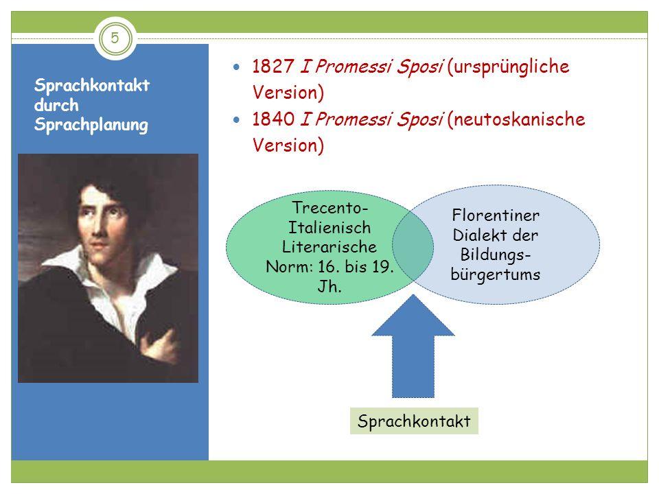 Sprachkontakt durch Sprachplanung 1827 I Promessi Sposi (ursprüngliche Version) 1840 I Promessi Sposi (neutoskanische Version) 5 Trecento- Italienisch