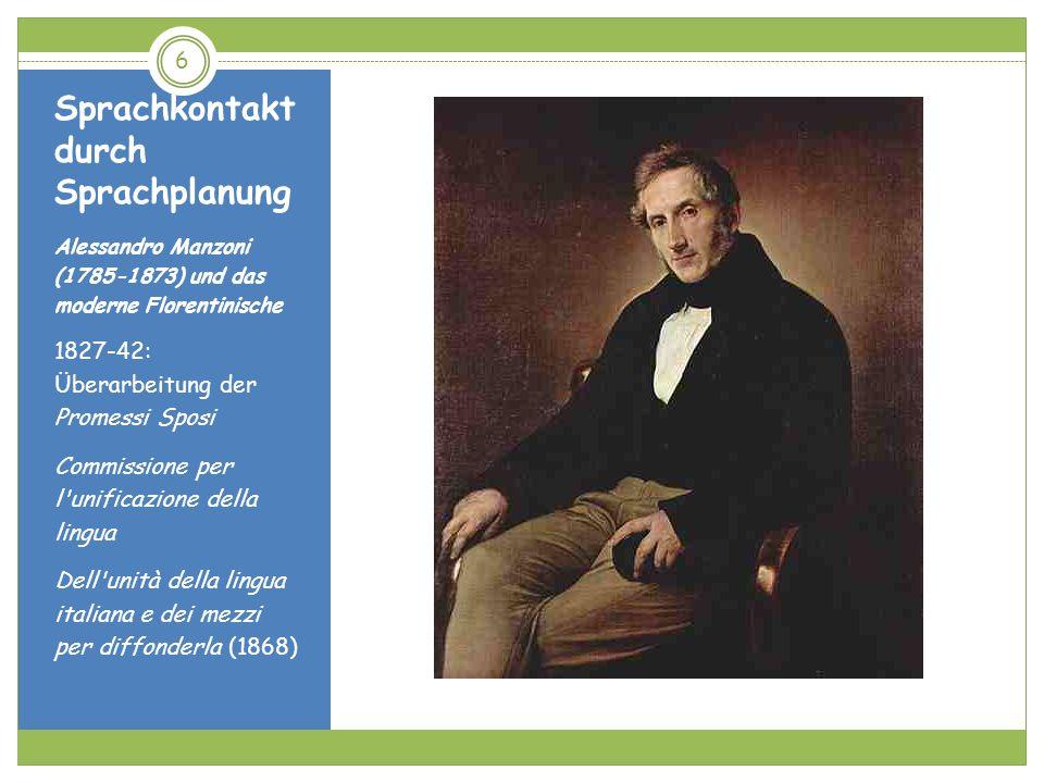 Sprachkontakt durch Sprachplanung 17 Das von Manzoni immer wieder postulierte Wörterbuch des lebendigen Sprachgebrauchs wurde unter der Schirmherrschaft von Emilio Broglio zwischen 1877 und 1897 realisiert.