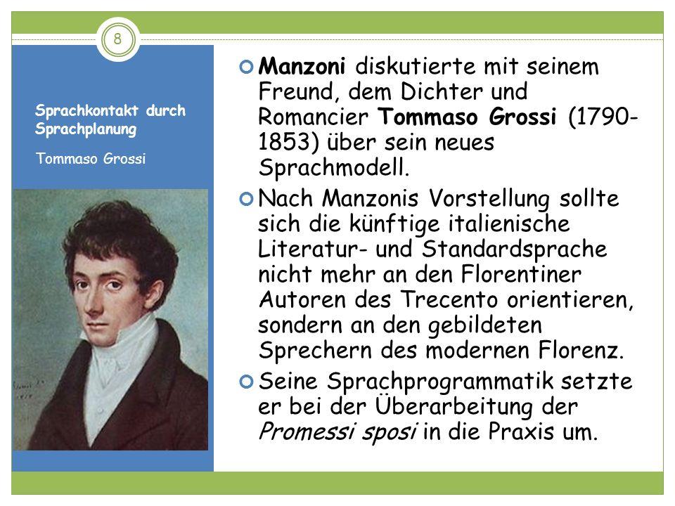 Sprachkontakt durch Sprachplanung Tommaso Grossi Manzoni diskutierte mit seinem Freund, dem Dichter und Romancier Tommaso Grossi (1790- 1853) über sei