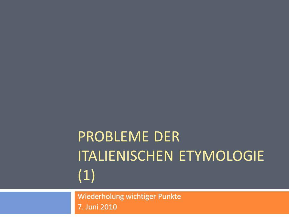 PROBLEME DER ITALIENISCHEN ETYMOLOGIE (1) Wiederholung wichtiger Punkte 7. Juni 2010