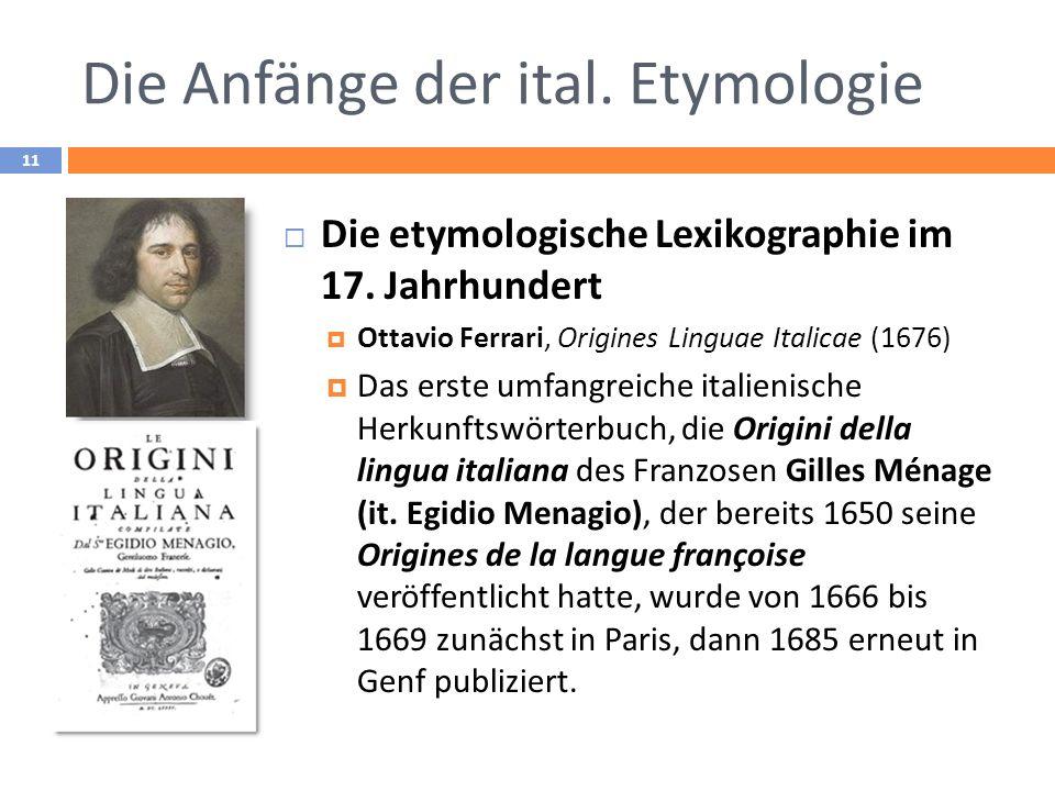 Die Anfänge der ital. Etymologie 11 Die etymologische Lexikographie im 17. Jahrhundert Ottavio Ferrari, Origines Linguae Italicae (1676) Das erste umf