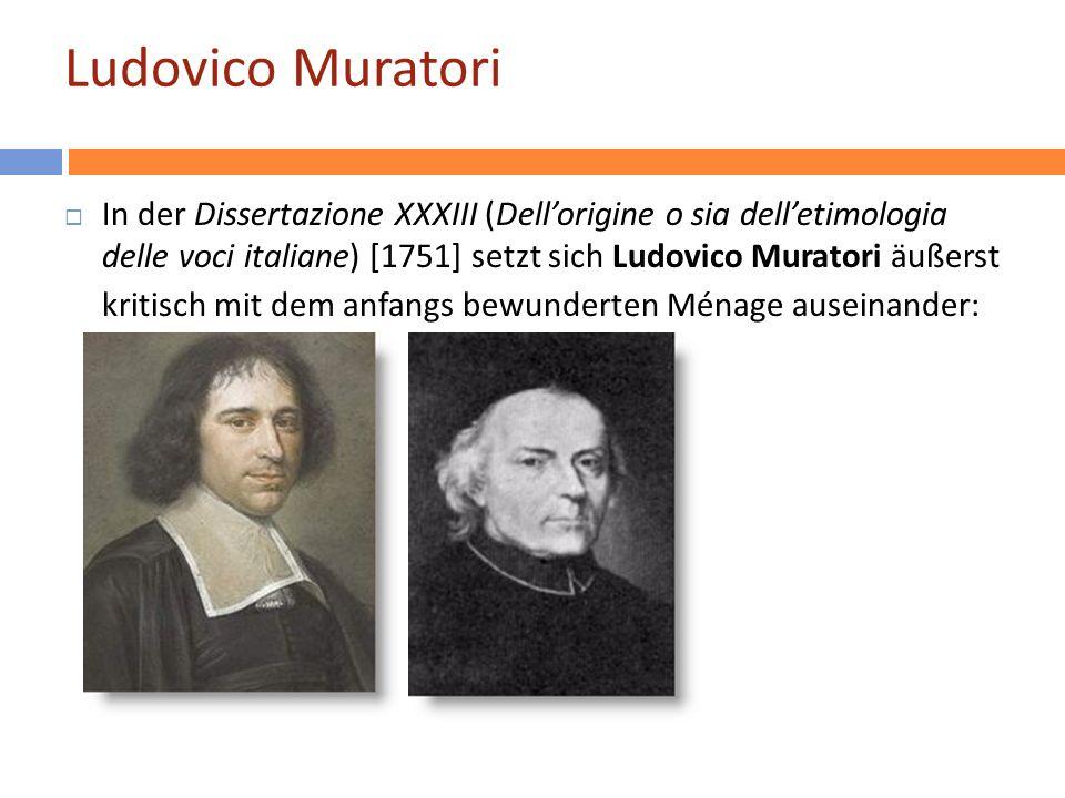 Ludovico Muratori In der Dissertazione XXXIII (Dellorigine o sia delletimologia delle voci italiane) [1751] setzt sich Ludovico Muratori äußerst kritisch mit dem anfangs bewunderten Ménage auseinander: 12