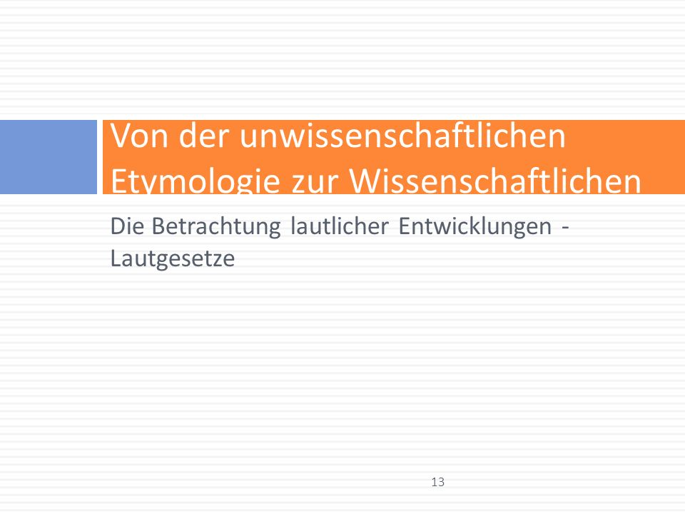 Von der unwissenschaftlichen Etymologie zur Wissenschaftlichen Die Betrachtung lautlicher Entwicklungen - Lautgesetze 13