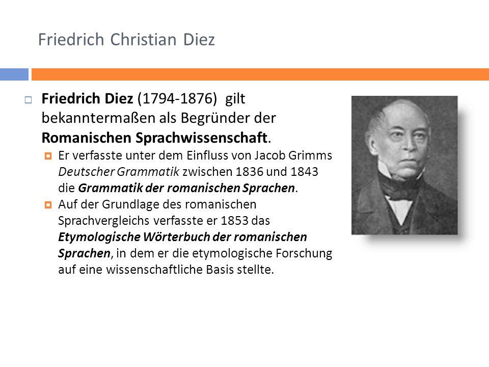 Friedrich Christian Diez Friedrich Diez (1794-1876) gilt bekanntermaßen als Begründer der Romanischen Sprachwissenschaft. Er verfasste unter dem Einfl