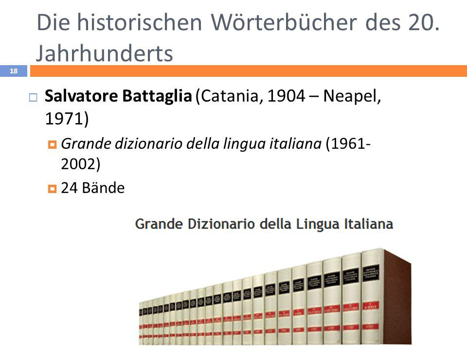 Die historischen Wörterbücher des 20. Jahrhunderts 18 Salvatore Battaglia (Catania, 1904 – Neapel, 1971) Grande dizionario della lingua italiana (1961