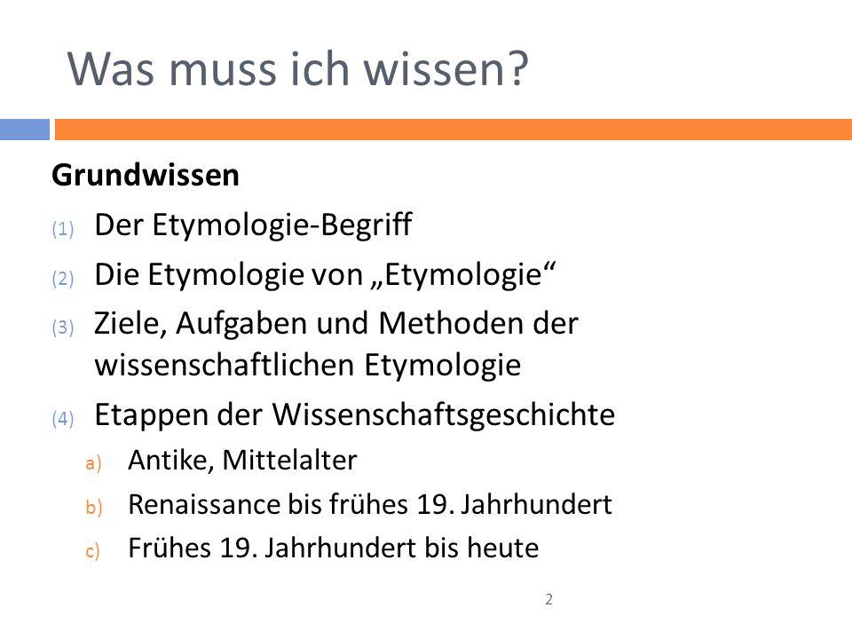 Was muss ich wissen? Grundwissen (1) Der Etymologie-Begriff (2) Die Etymologie von Etymologie (3) Ziele, Aufgaben und Methoden der wissenschaftlichen