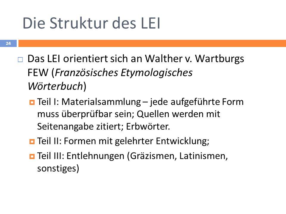 Die Struktur des LEI 24 Das LEI orientiert sich an Walther v. Wartburgs FEW (Französisches Etymologisches Wörterbuch) Teil I: Materialsammlung – jede