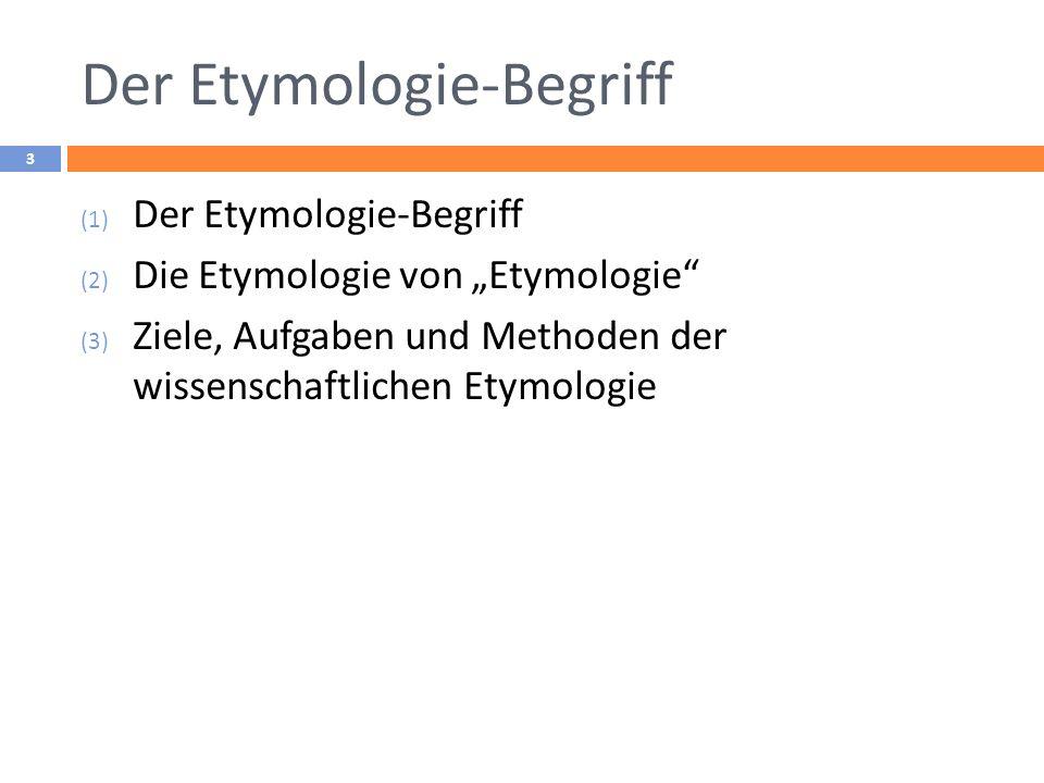 Der Etymologie-Begriff 3 (1) Der Etymologie-Begriff (2) Die Etymologie von Etymologie (3) Ziele, Aufgaben und Methoden der wissenschaftlichen Etymolog