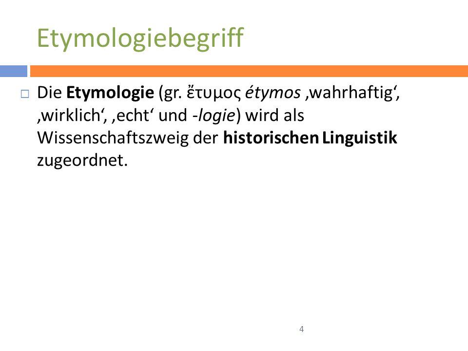 Etymologiebegriff Die Etymologie (gr. τυμος étymos wahrhaftig, wirklich, echt und -logie) wird als Wissenschaftszweig der historischen Linguistik zuge