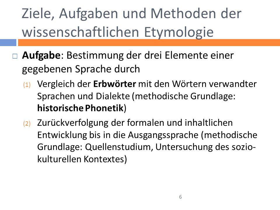 Ziele, Aufgaben und Methoden der wissenschaftlichen Etymologie Aufgabe: Bestimmung der drei Elemente einer gegebenen Sprache durch (1) Vergleich der E