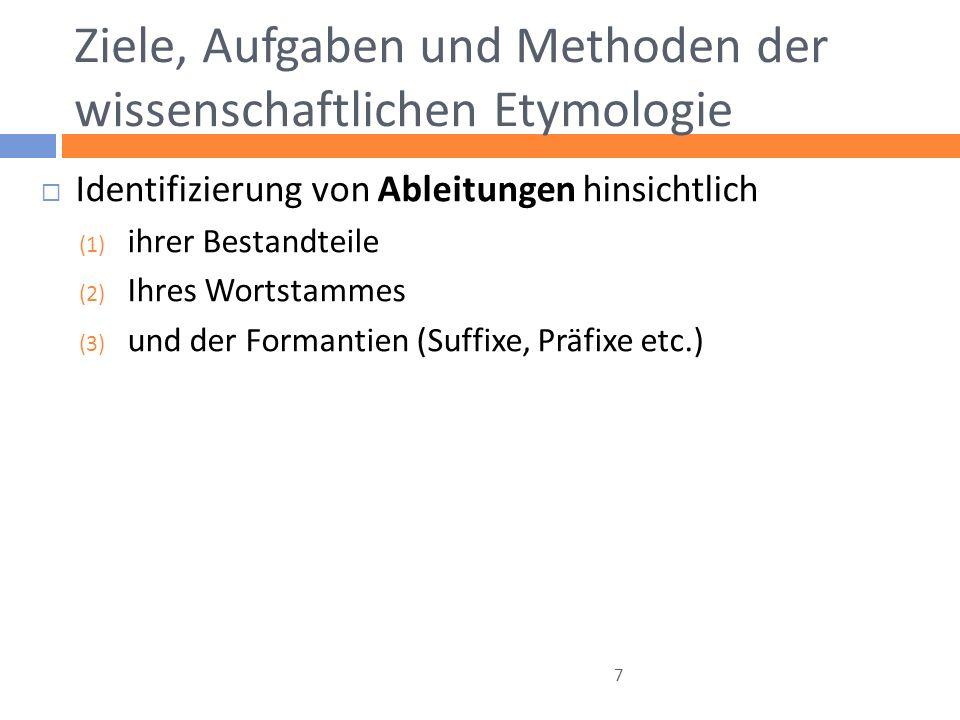 Ziele, Aufgaben und Methoden der wissenschaftlichen Etymologie Identifizierung von Ableitungen hinsichtlich (1) ihrer Bestandteile (2) Ihres Wortstammes (3) und der Formantien (Suffixe, Präfixe etc.) 7