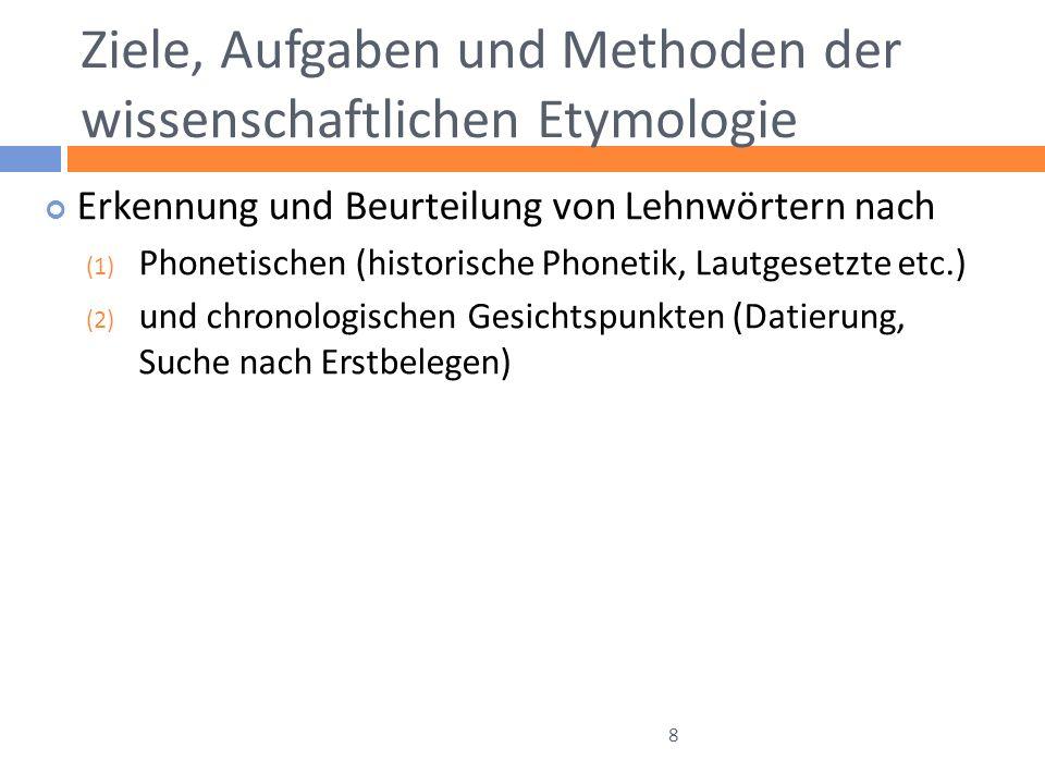 Ziele, Aufgaben und Methoden der wissenschaftlichen Etymologie Erkennung und Beurteilung von Lehnwörtern nach (1) Phonetischen (historische Phonetik, Lautgesetzte etc.) (2) und chronologischen Gesichtspunkten (Datierung, Suche nach Erstbelegen) 8