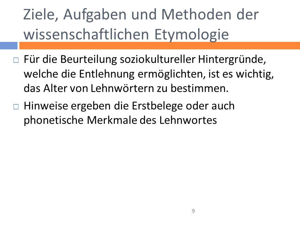 Ziele, Aufgaben und Methoden der wissenschaftlichen Etymologie Für die Beurteilung soziokultureller Hintergründe, welche die Entlehnung ermöglichten,