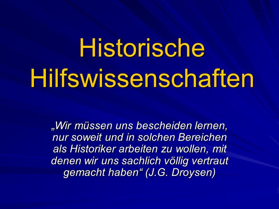 Historische Hilfswissenschaften Wir müssen uns bescheiden lernen, nur soweit und in solchen Bereichen als Historiker arbeiten zu wollen, mit denen wir uns sachlich völlig vertraut gemacht haben (J.G.