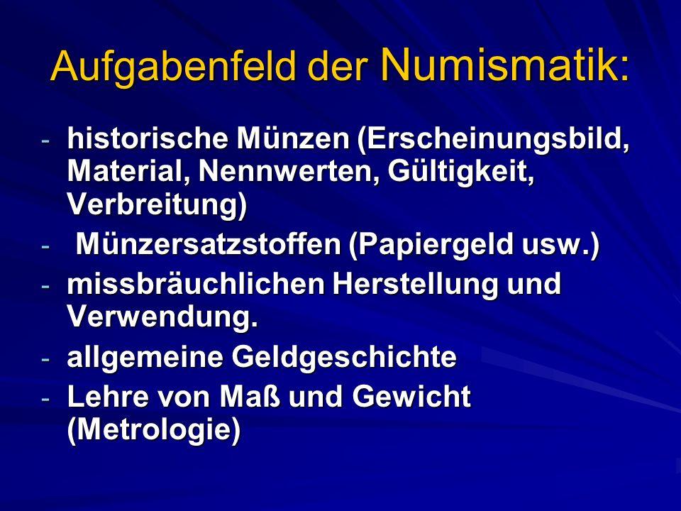 Aufgabenfeld der Numismatik: - historische Münzen (Erscheinungsbild, Material, Nennwerten, Gültigkeit, Verbreitung) - Münzersatzstoffen (Papiergeld usw.) - missbräuchlichen Herstellung und Verwendung.