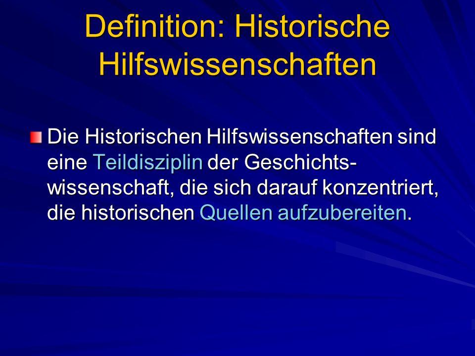 Definition: Historische Hilfswissenschaften Die Historischen Hilfswissenschaften sind eine Teildisziplin der Geschichts- wissenschaft, die sich darauf konzentriert, die historischen Quellen aufzubereiten.